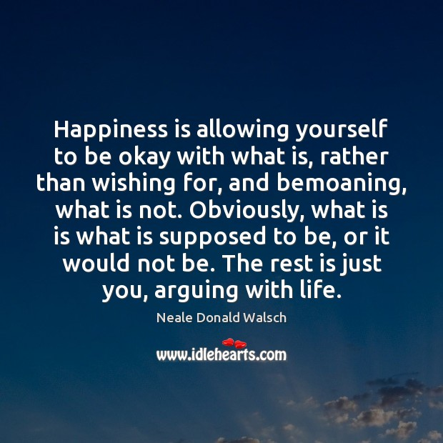 Happiness is allowing yourself to be okay with what is, rather than Neale Donald Walsch Picture Quote