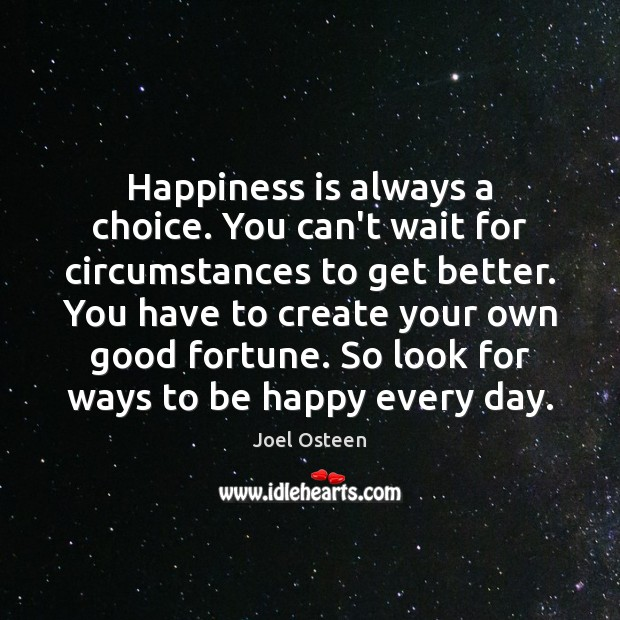 Image, Happiness is always a choice. You can't wait for circumstances to get