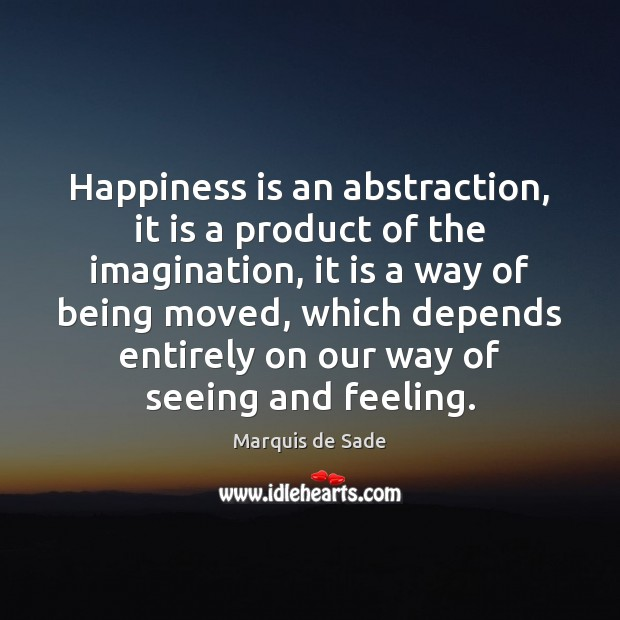 Happiness is an abstraction, it is a product of the imagination, it Marquis de Sade Picture Quote
