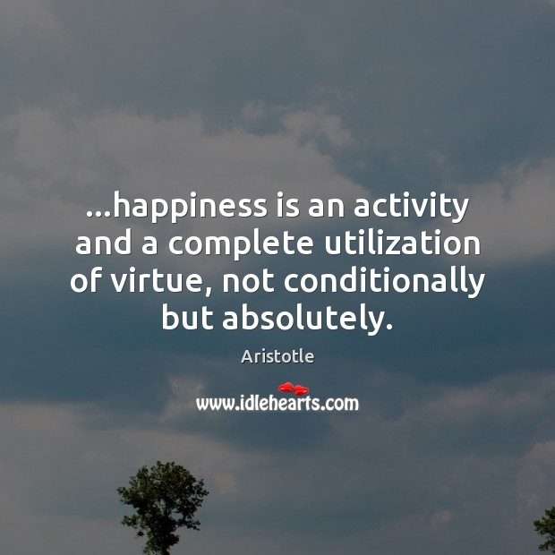 Image, …happiness is an activity and a complete utilization of virtue, not conditionally