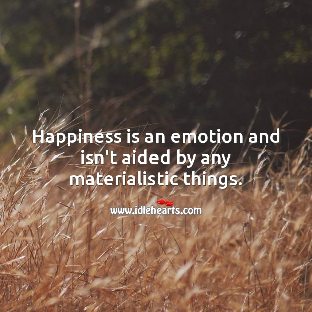 Happiness is an emotion and isn't aided by any materialistic things. Happiness Quotes Image