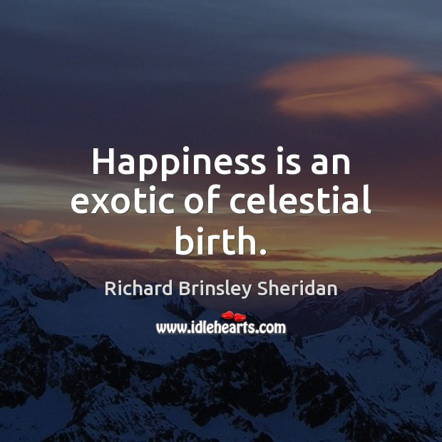 Happiness is an exotic of celestial birth. Richard Brinsley Sheridan Picture Quote