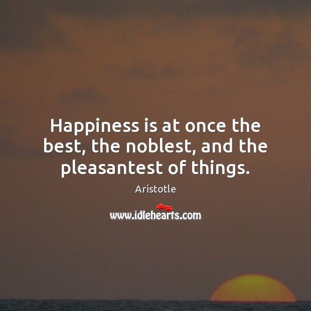 Image, Happiness is at once the best, the noblest, and the pleasantest of things.