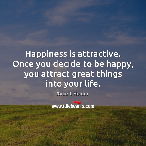 Happiness is attractive. Once you decide to be happy, you attract great Happiness Quotes Image