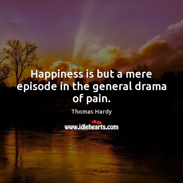 Happiness is but a mere episode in the general drama of pain. Thomas Hardy Picture Quote