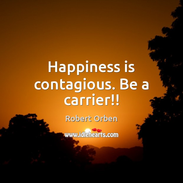 Happiness is contagious. Be a carrier!! Robert Orben Picture Quote
