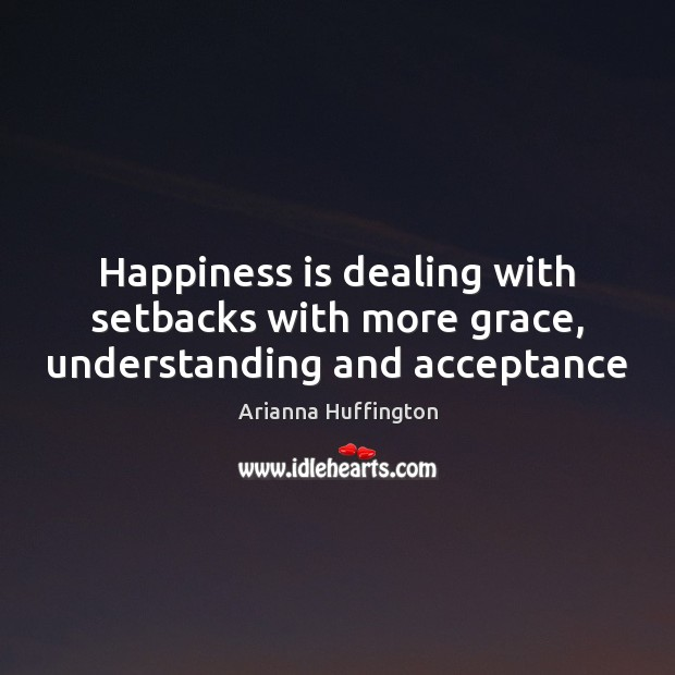 Happiness is dealing with setbacks with more grace, understanding and acceptance Arianna Huffington Picture Quote