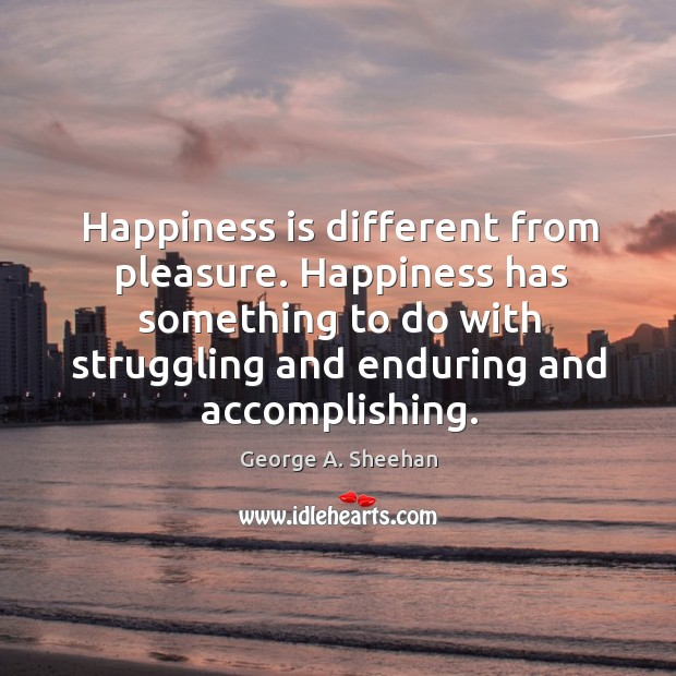 Happiness is different from pleasure. Happiness has something to do with struggling and enduring and accomplishing. George A. Sheehan Picture Quote