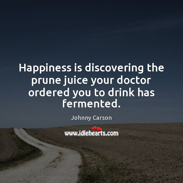 Happiness is discovering the prune juice your doctor ordered you to drink has fermented. Johnny Carson Picture Quote