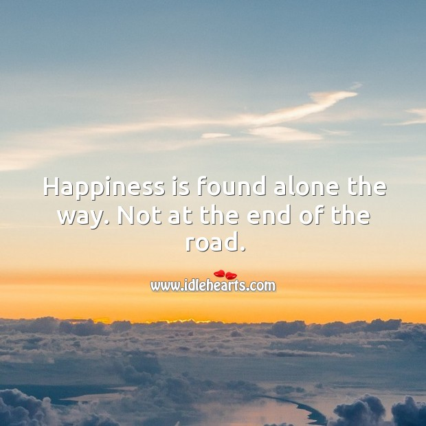 Happiness is found alone the way. Not at the end of the road. Image