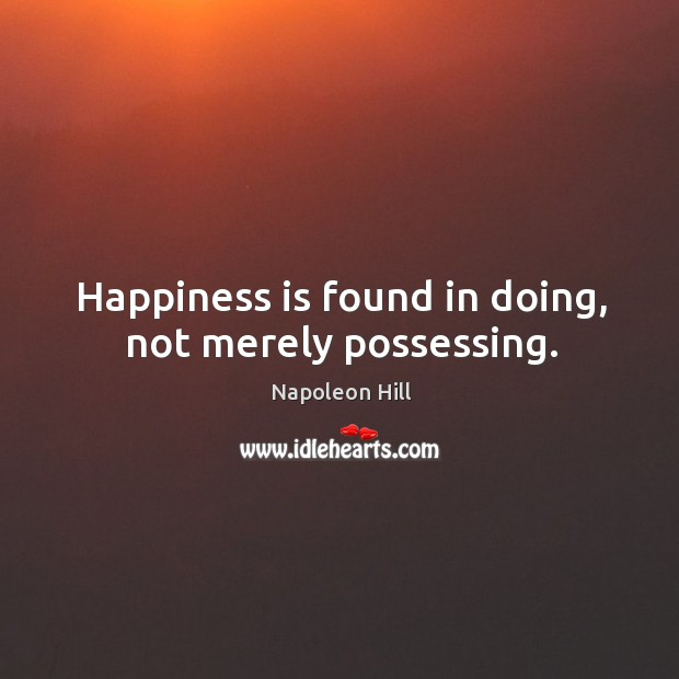 Happiness is found in doing, not merely possessing. Image