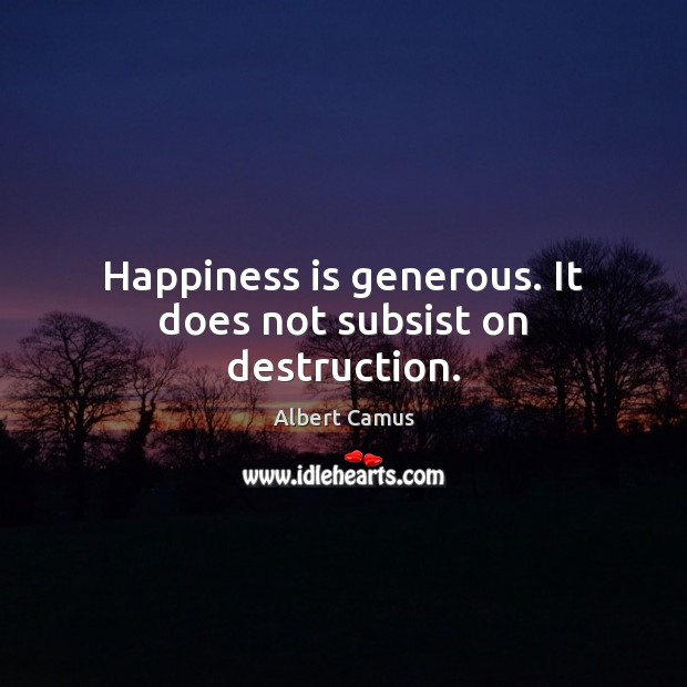 Image, Happiness is generous. It does not subsist on destruction.