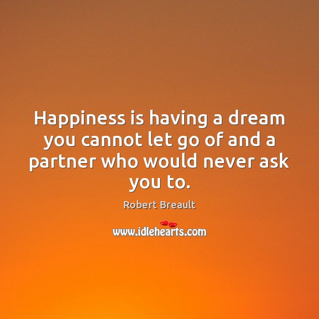 Happiness is having a dream you cannot let go of and a partner who would never ask you to. Image