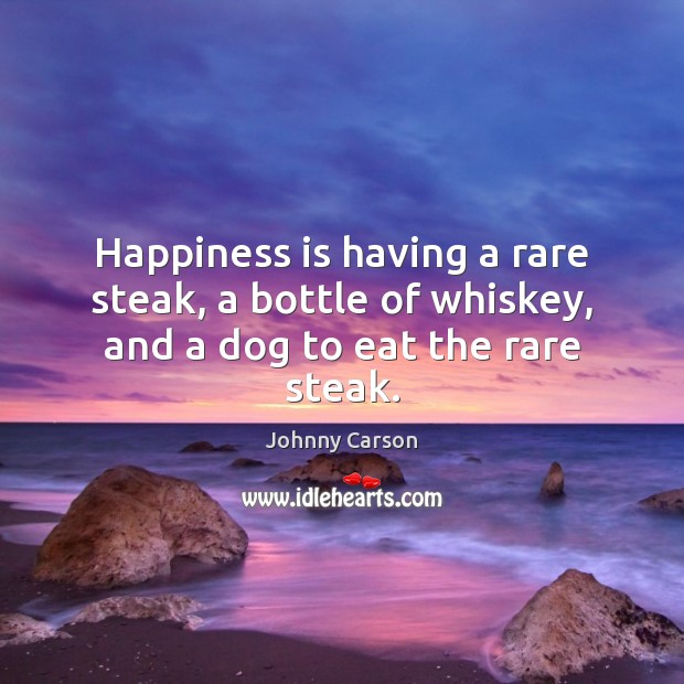 Happiness is having a rare steak, a bottle of whiskey, and a dog to eat the rare steak. Johnny Carson Picture Quote