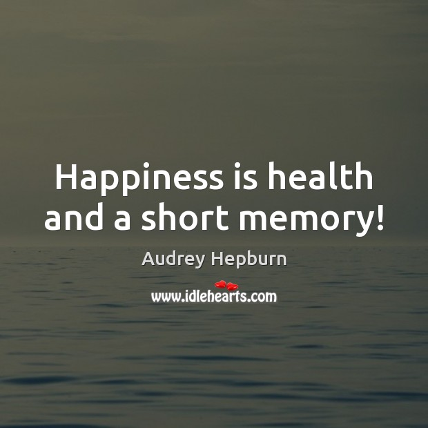 Happiness is health and a short memory! Audrey Hepburn Picture Quote