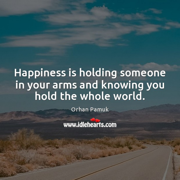 Happiness is holding someone in your arms and knowing you hold the whole world. Orhan Pamuk Picture Quote