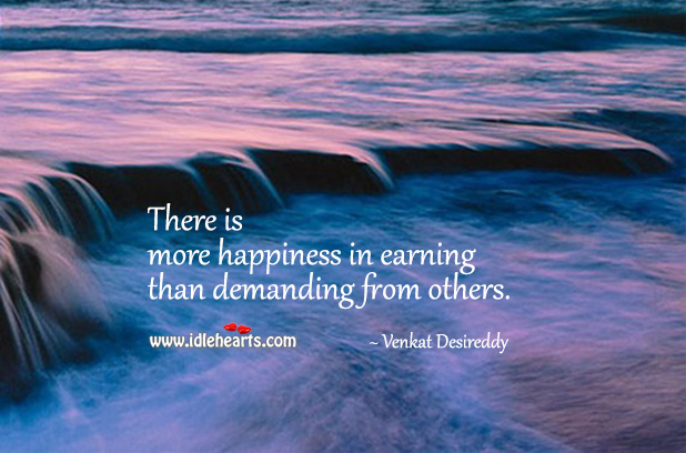 There's more happiness in earning than demanding. Venkat Desireddy Picture Quote