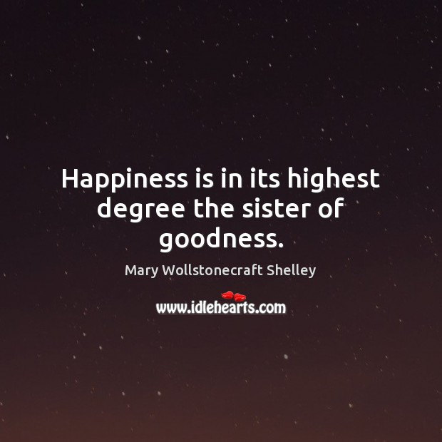 Happiness is in its highest degree the sister of goodness. Mary Wollstonecraft Shelley Picture Quote