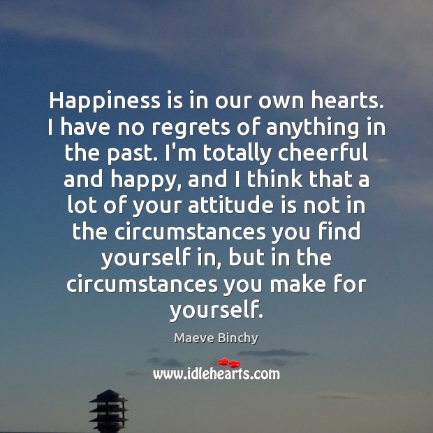 Happiness is in our own hearts. I have no regrets of anything Image
