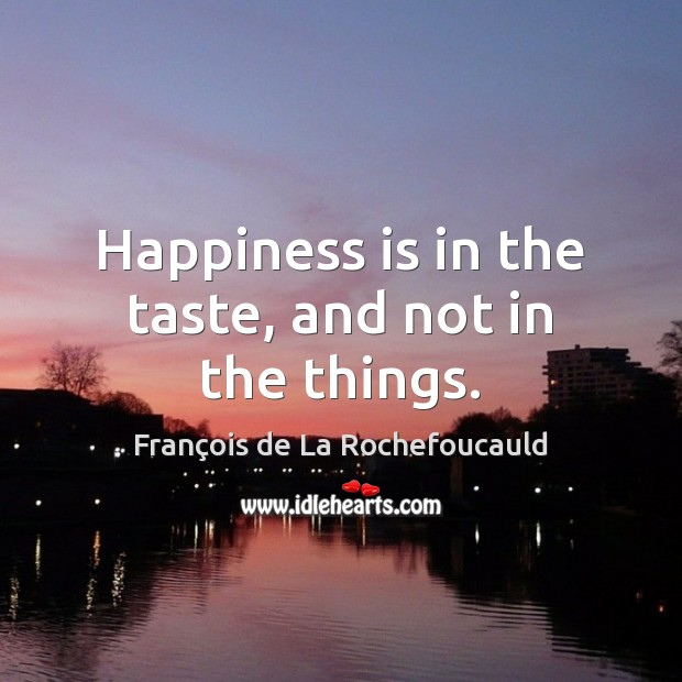 Image, Happiness is in the taste, and not in the things.