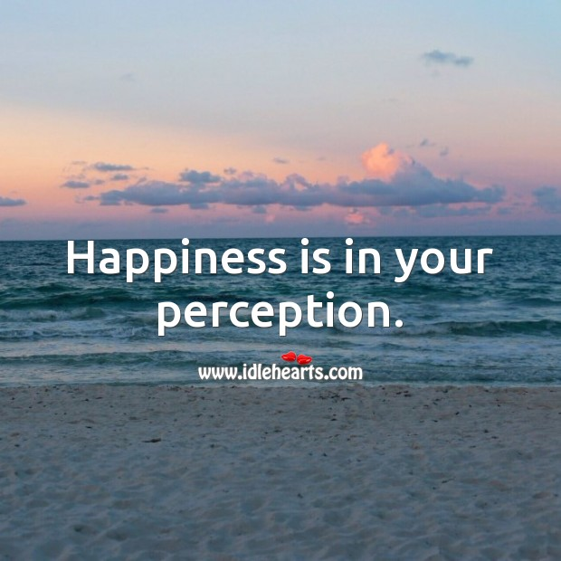 Happiness is in your perception. Happiness Quotes Image
