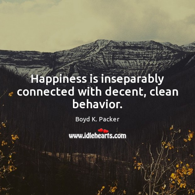 Happiness is inseparably connected with decent, clean behavior. Boyd K. Packer Picture Quote
