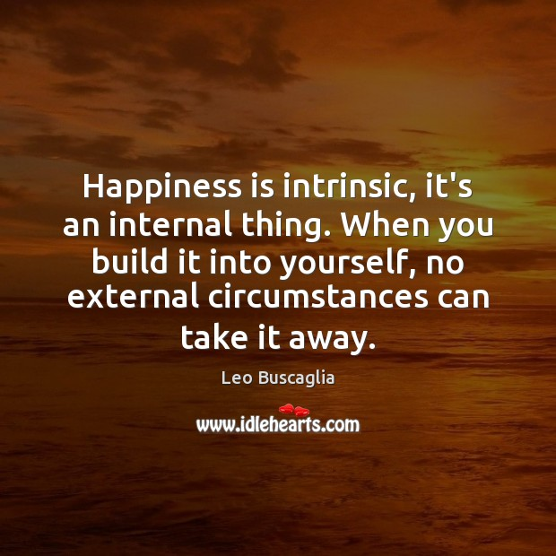 Happiness is intrinsic, it's an internal thing. When you build it into Image