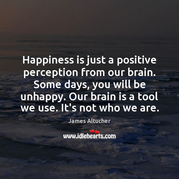 Happiness is just a positive perception from our brain. Some days, you James Altucher Picture Quote