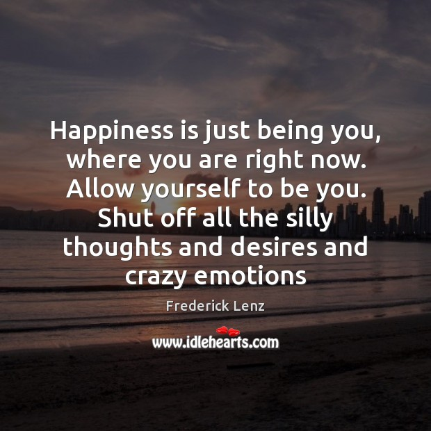 Happiness is just being you, where you are right now. Allow yourself Be You Quotes Image