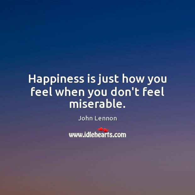 Image, Happiness is just how you feel when you don't feel miserable.