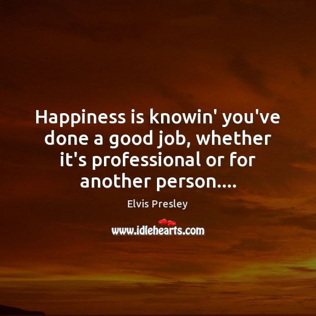 Happiness is knowin' you've done a good job, whether it's professional or Image