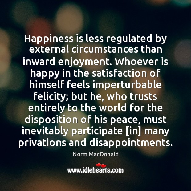Happiness is less regulated by external circumstances than inward enjoyment. Whoever is Norm MacDonald Picture Quote