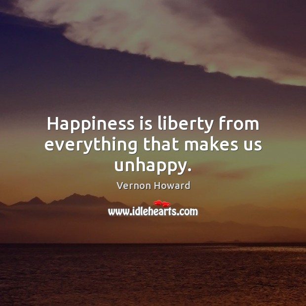 Happiness is liberty from everything that makes us unhappy. Vernon Howard Picture Quote