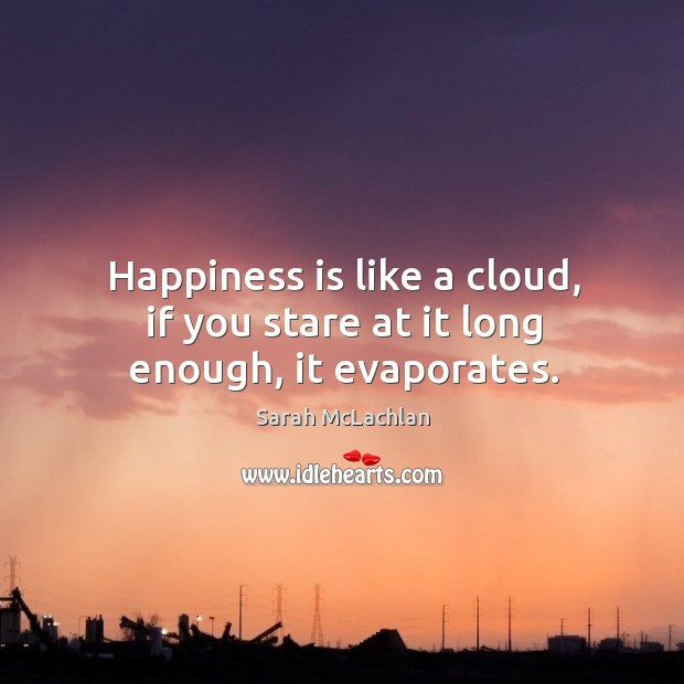 Image, Happiness is like a cloud, if you stare at it long enough, it evaporates.