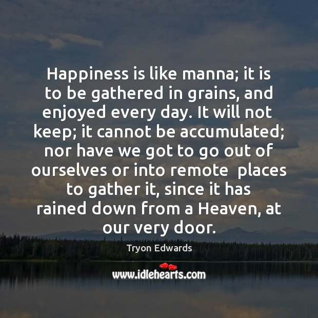 Happiness is like manna; it is to be gathered in grains, and Tryon Edwards Picture Quote