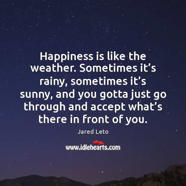 Happiness is like the weather. Sometimes it's rainy, sometimes it's Jared Leto Picture Quote