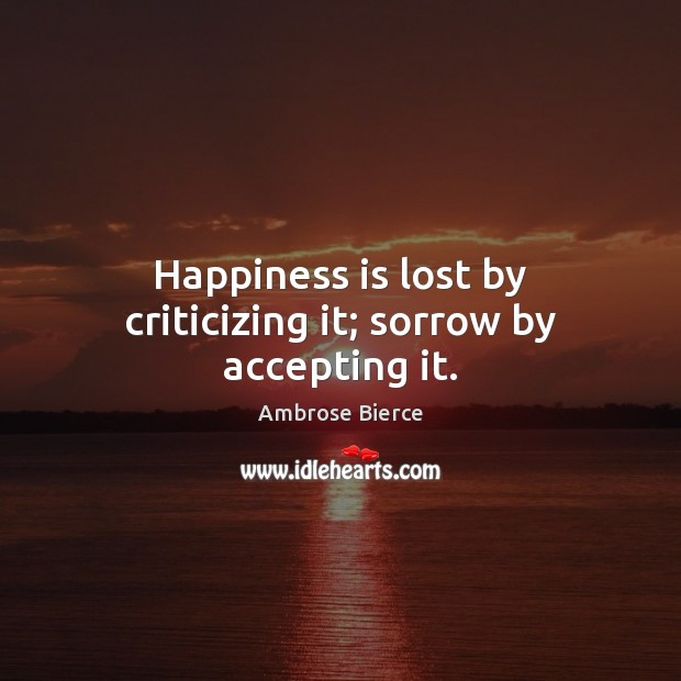 Image, Happiness is lost by criticizing it; sorrow by accepting it.