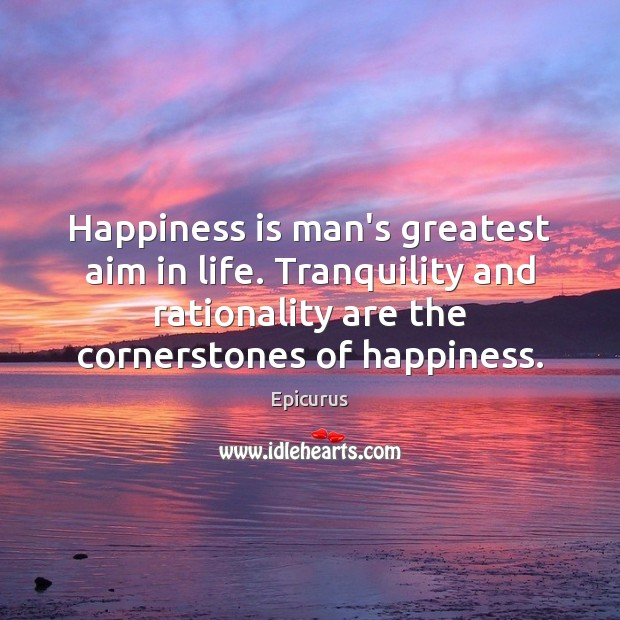 Image, Happiness is man's greatest aim in life. Tranquility and rationality are the