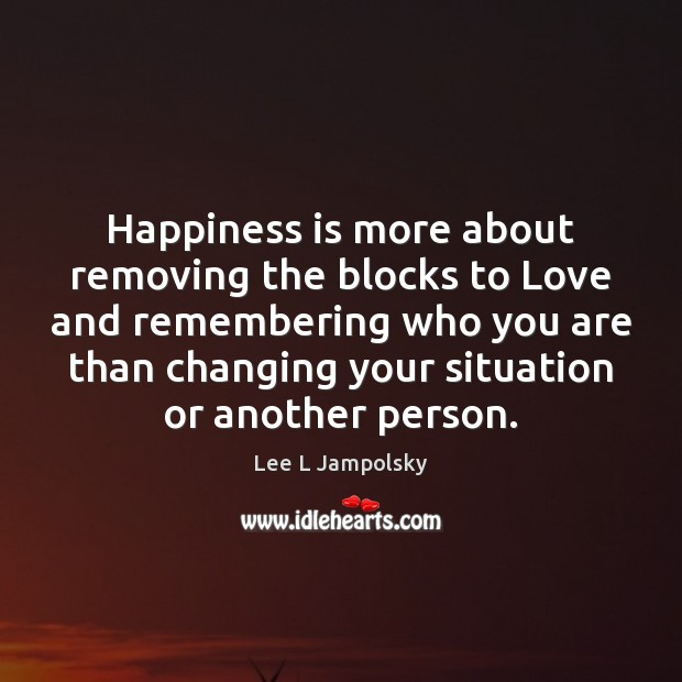 Happiness is more about removing the blocks to Love and remembering who Lee L Jampolsky Picture Quote