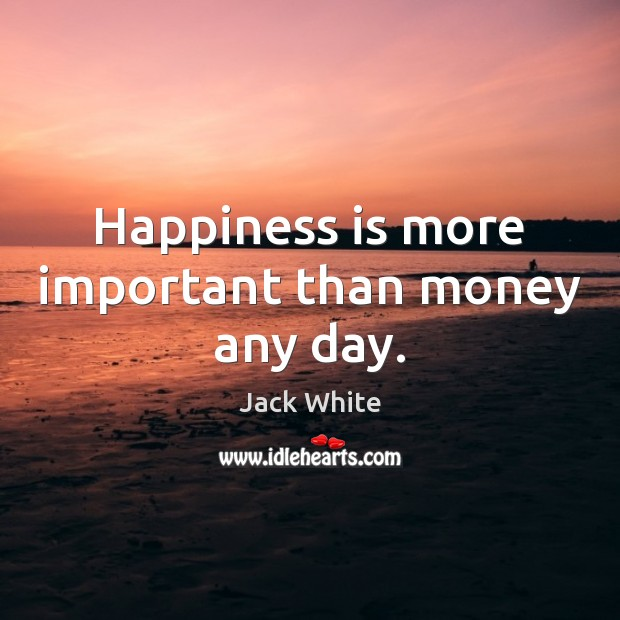 Happiness is more important than money any day. Happiness Quotes Image