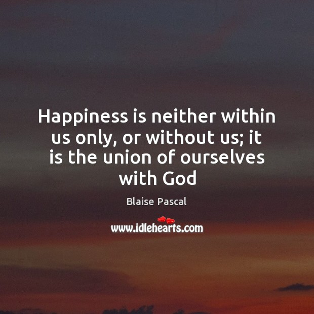 Happiness is neither within us only, or without us; it is the union of ourselves with God Happiness Quotes Image