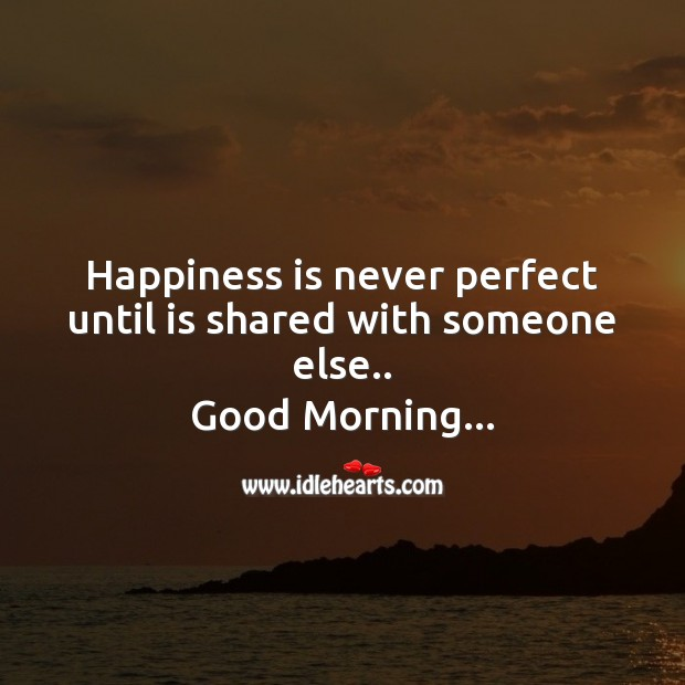 Happiness is never perfect until is shared with someone else.. Good Morning Messages Image
