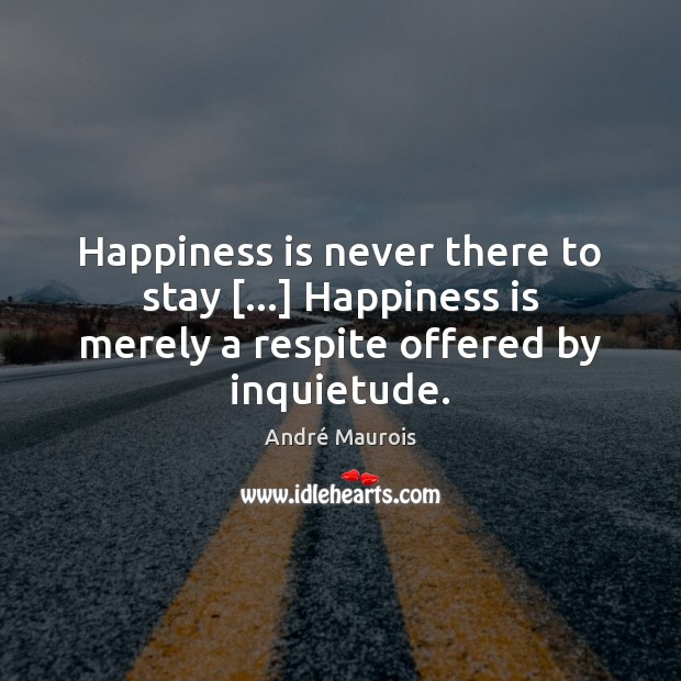 Happiness is never there to stay […] Happiness is merely a respite offered André Maurois Picture Quote