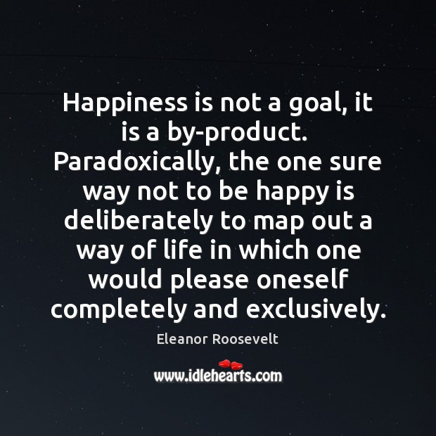 Happiness is not a goal, it is a by-product.  Paradoxically, the one Eleanor Roosevelt Picture Quote
