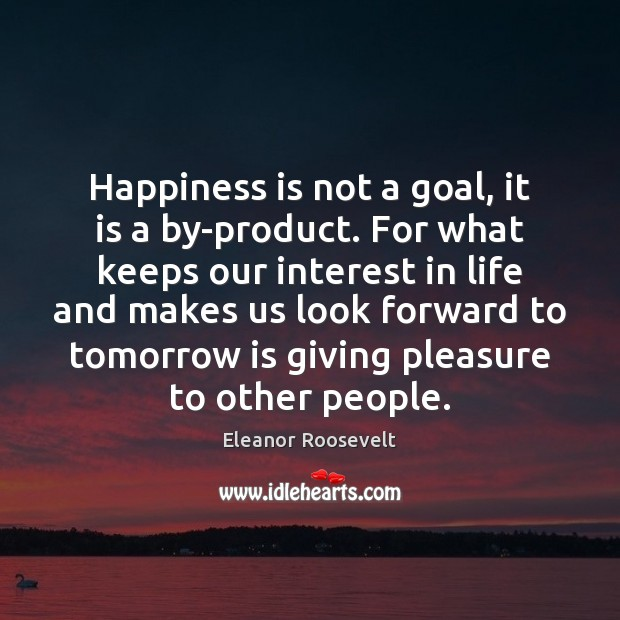 Happiness is not a goal, it is a by-product. For what keeps Eleanor Roosevelt Picture Quote