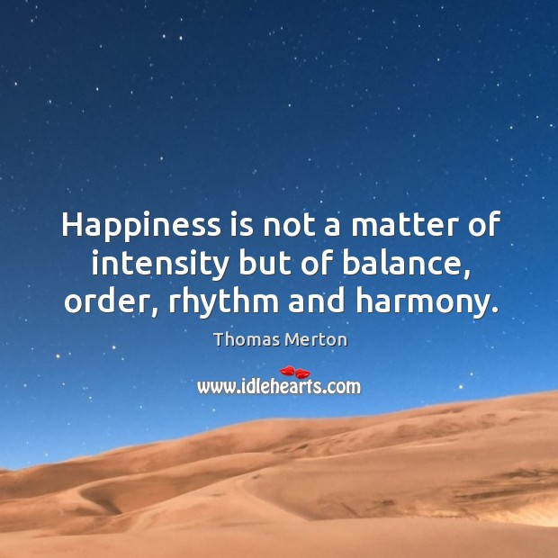Happiness is not a matter of intensity but of balance, order, rhythm and harmony. Image