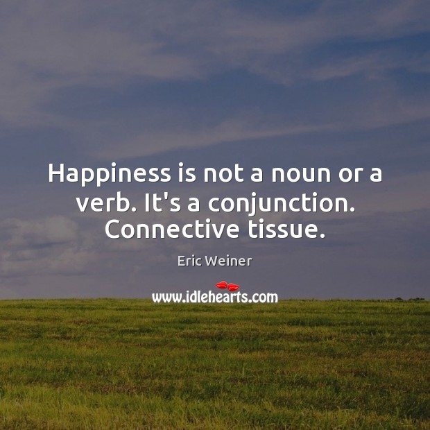 Happiness is not a noun or a verb. It's a conjunction. Connective tissue. Image