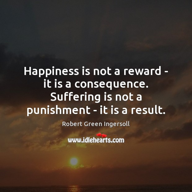 Happiness is not a reward – it is a consequence. Suffering is Happiness Quotes Image