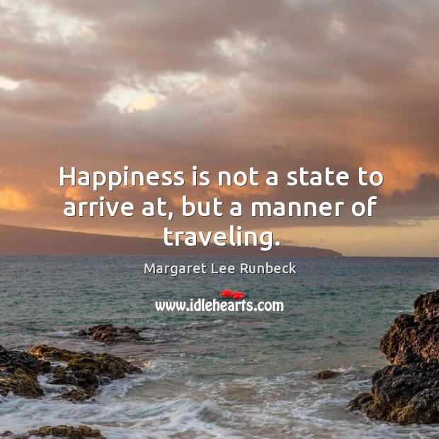 Happiness is not a state to arrive at, but a manner of traveling. Image