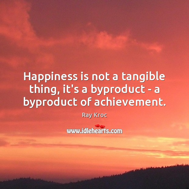 Happiness is not a tangible thing, it's a byproduct – a byproduct of achievement. Ray Kroc Picture Quote